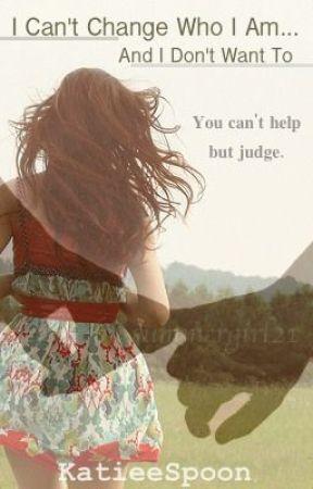 I can't change who I am...and I don't want to. by KatieeSpoon