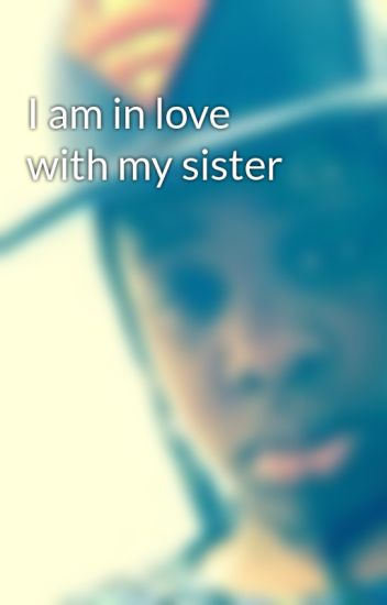 I Am In Love With My Sister Butterflycakes1982 Wattpad