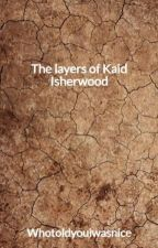 The layers of Kaid Isherwood by Whotoldyouiwasnice