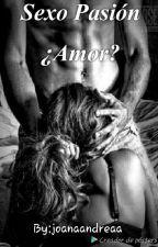 Sexo Pasión ¿Amor? by joanaandreaa
