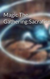 Magic The Gathering:Sacrafise. by JaceMemoryAdept