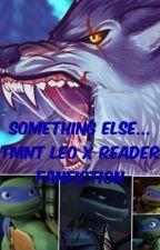 Something Else...(TMNT Leo X Reader) (Under Major Editing) by JuliLovesFanfiction