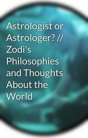 Astrologist or Astrologer? // Zodi's Philosophies and Thoughts About the World by Zodiacturner