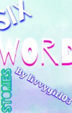 Six WORD stories COMPLETED ✅  by livvygirl03
