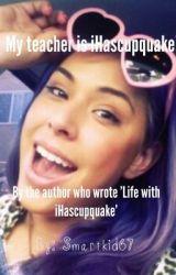 My teacher is iHascupquake! by Smartkid67