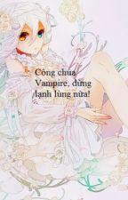 Công chúa Vampire, đừng lạnh lùng nữa ! by MunNgok26