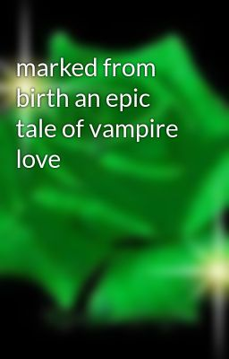 marked from birth an epic tale of vampire love
