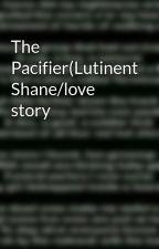The Pacifier(Lutinent Shane/love story by VirginiaDezarn