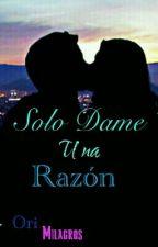Solo Dame Una Razón  by OriMilagros1