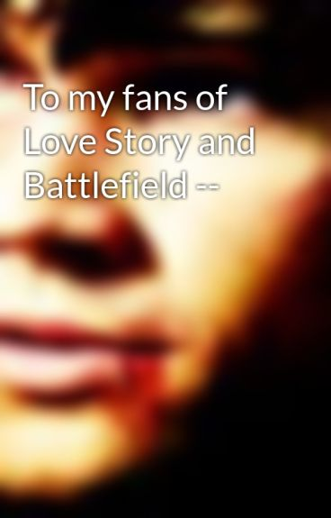 To my fans of Love Story and Battlefield -- by StrangeLover