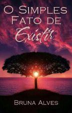 O Simples Fato de Existir by _Bel_Alves