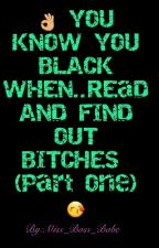 u know your black when.......read and find out by Miss_boss_babe
