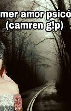 Mi primer amor psicópata  (camren g!p) by AstridDiaz4