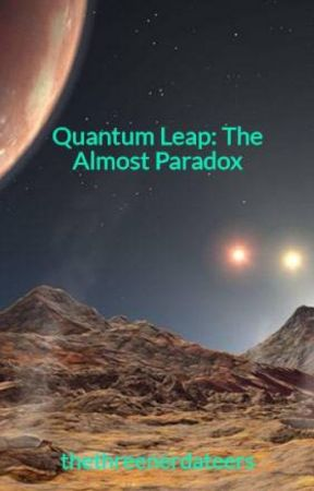Quantum Leap: The Almost Paradox by thethreenerdateers