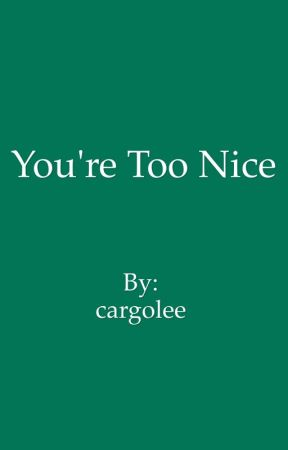 You're Too Nice by cargolee
