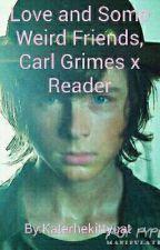 Love And Some Weird Friends, Carl Grimes x Reader [UNDER EDIT] by Katerhekittycat