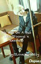 We Met On A Bus (Min Yoongi x Reader) by ILoveMinHolly
