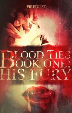 "Blood Ties -Book 1- ""His Fury"" by EuphoriaForTheDead"