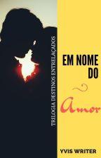 EM NOME DO AMOR - Livro 3 by Yvis_Writer