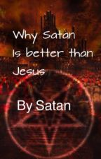 Why Satan is better than Jesus  by --satan--