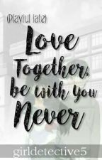 Love Together, Be With You Never by girldetective5