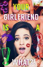 Your Girlfriend Is A What?! (Camila/You)©  by iiStayAwayFromMeii