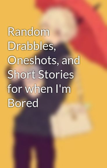 Random Drabbles, Oneshots, and Short Stories for when I'm Bored by Madame_Crystal_
