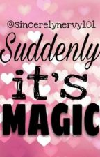 Suddenly Its Magic  by sincerelynervy101