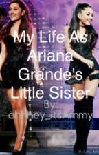 My Life As Ariana Grande's Little Sister by OhHey_itsAmmy