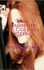 Uma Marrenta no Colegio Interno  by DaniellyDany8