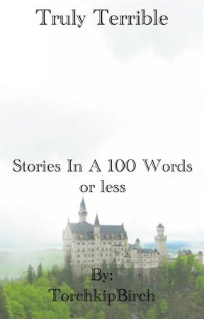 Truly Terrible Stories in a 100 words and less by TorchkipBirch