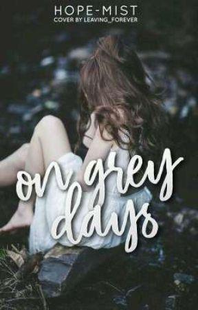On Grey Days (BEING REWRITTEN) by Hope-Mist