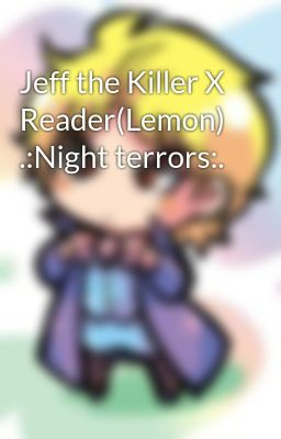 Jeff the Killer X Reader(Lemon) .:Night terrors:.