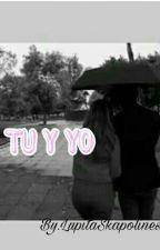 Tu y Yo, Nuestra Historia De Amor.... by LupitaSkapolinesia