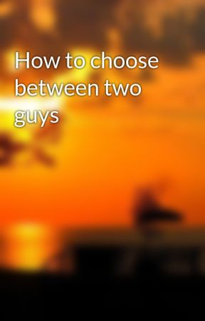 how to decide between two guys