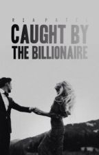 Caught by the Billionaire | ✔️(SLOWLY, HEAVILY EDITING) - #wattys2017 by riapatel_03