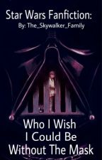 Star Wars Fanfiction : Who I Wish I Could Be Without The Mask by The_Skywalker_Family