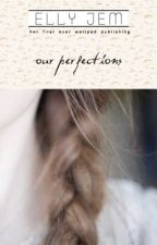 Our Perfections (REWRITING) by ellyjem