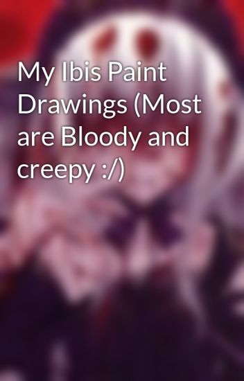 my ibis paint drawings most are bloody and creepy