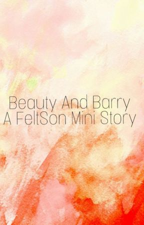 Beauty And Barry (A Feltson Fanfic) by kathartickat