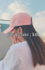 You're Late ; Kth by peachykimtae