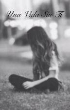 Una vida sin ti by valentine_zapata_10