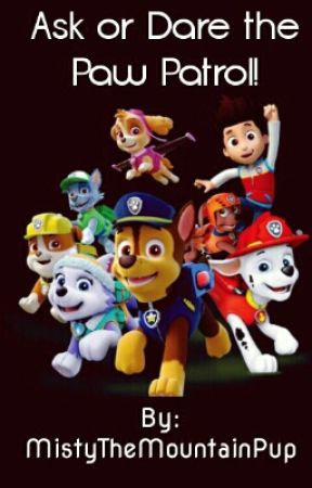 Ask or Dare the PAW Patrol! by MistyTheMountainPup
