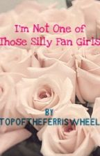 I'm Not One of Those Silly Fan Girls by topoftheferriswheel