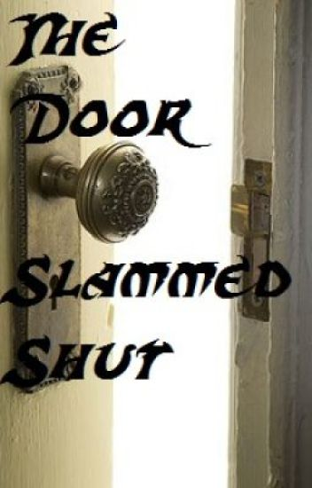And the door slammed shut...(First Publish)