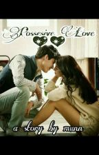 Possesive Love 💖💖(Wattys2017) by munn210403