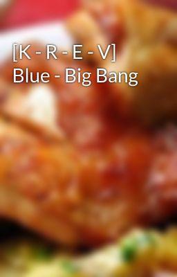 Đọc truyện [K - R - E - V] Blue - Big Bang