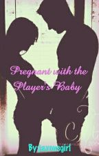 Pregnant with the Player's Baby  by jaxonsgirl