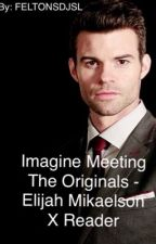 Imagine Meeting The Originals - Elijah Mikaelson X Reader  by FELTONSDJSL