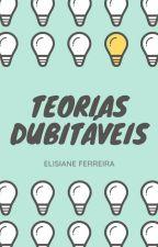 Teorias Dubitáveis  by ElizianeFerreira9